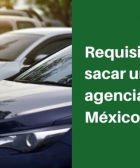 Requisitos para sacar un auto de agencia en México